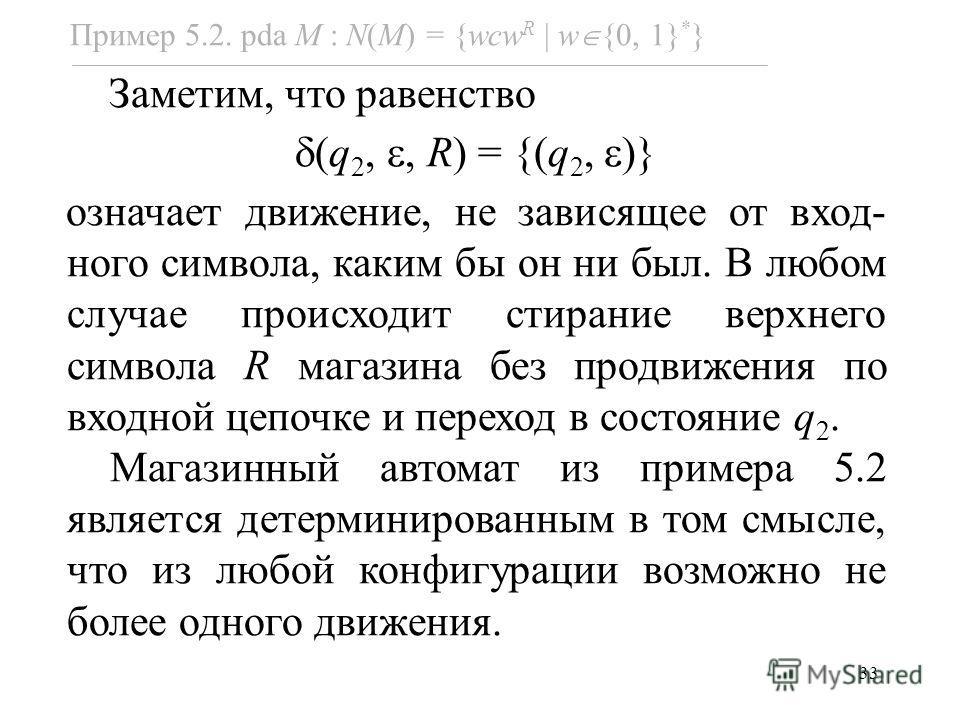 33 Заметим, что равенство (q 2,, R) = {(q 2, )} означает движение, не зависящее от вход- ного символа, каким бы он ни был. В любом случае происходит стирание верхнего символа R магазина без продвижения по входной цепочке и переход в состояние q 2. Ма