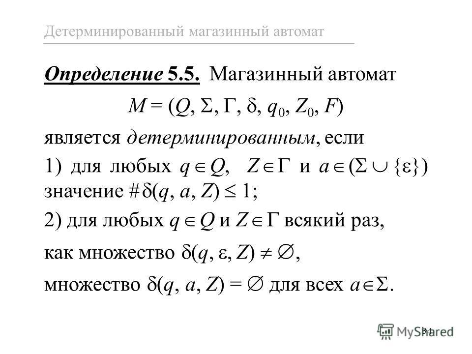 34 Определение 5.5. Магазинный автомат M = (Q,,,, q 0, Z 0, F) является детерминированным, если 1) для любых q Q, Z и a ( { }) значение # (q, a, Z) 1; 2) для любых q Q и Z всякий раз, как множество (q,,Z), множество (q, a, Z) = для всех a. Детерминир