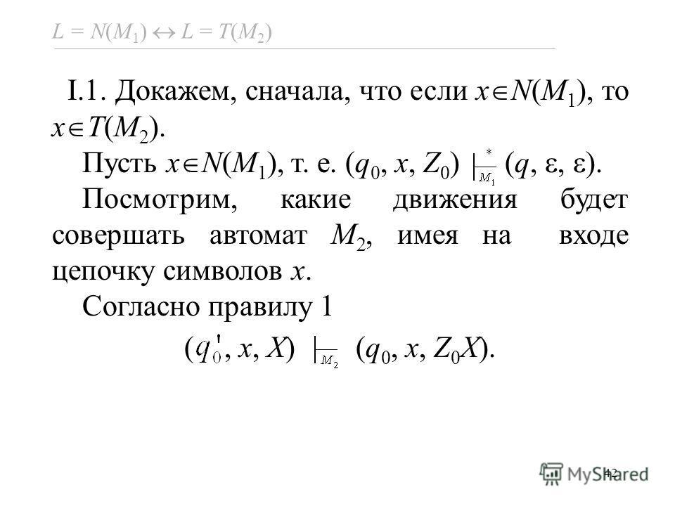 42 L = N(M 1 ) L = Т(M 2 ) I.1. Докажем, сначала, что если x N(M 1 ), то x T(M 2 ). Пусть x N(M 1 ), т. е. (q 0, x, Z 0 ) (q,, ). Посмотрим, какие движения будет совершать автомат M 2, имея на входе цепочку символов x. Согласно правилу 1 (, x, X) (q