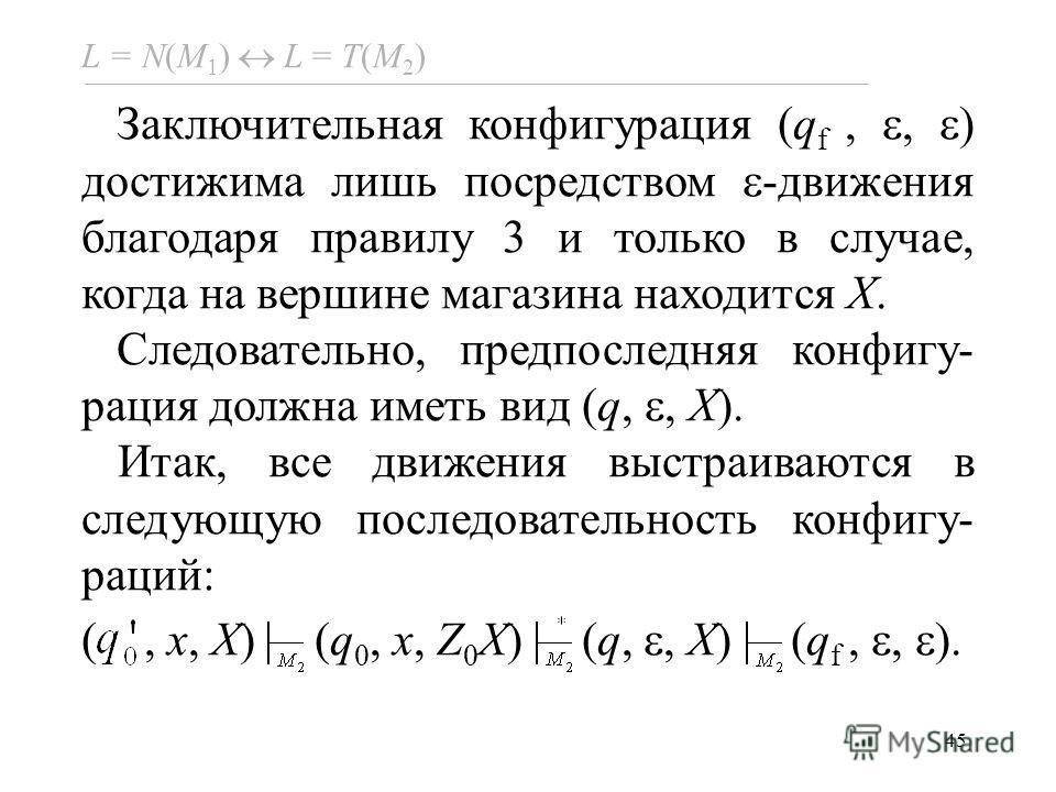 45 L = N(M 1 ) L = Т(M 2 ) Заключительная конфигурация (q f,, ) достижима лишь посредством -движения благодаря правилу 3 и только в случае, когда на вершине магазина находится X. Следовательно, предпоследняя конфигу- рация должна иметь вид (q,, X). И