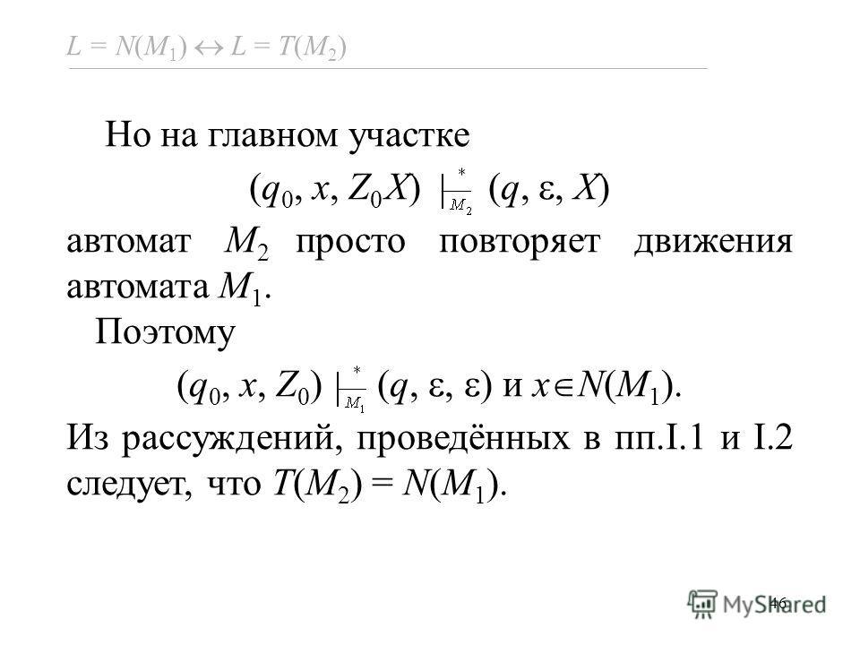 46 L = N(M 1 ) L = Т(M 2 ) Но на главном участке (q 0, x, Z 0 X) (q,, X) автомат M 2 просто повторяет движения автомата M 1. Поэтому (q 0, x, Z 0 ) (q,, ) и x N(M 1 ). Из рассуждений, проведённых в пп.I.1 и I.2 следует, что T(M 2 ) = N(M 1 ).