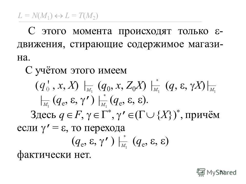 53 L = N(M 1 ) L = Т(M 2 ) C этого момента происходят только - движения, стирающие содержимое магази- на. С учётом этого имеем (, x, X) (q 0, x, Z 0 X) (q,, X) (q e,, ) (q e,, ). Здесь q F, *, ( {X}) *, причём если =, то перехода (q e,, ) фактически