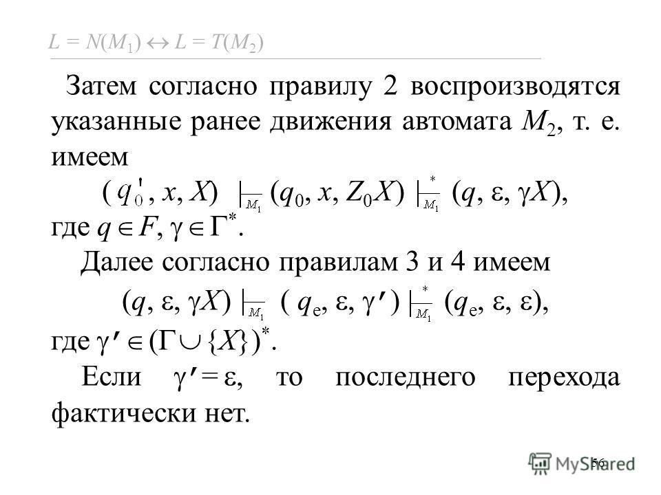 56 L = N(M 1 ) L = Т(M 2 ) Затем согласно правилу 2 воспроизводятся указанные ранее движения автомата M 2, т. е. имеем (, x, X) (q 0, x, Z 0 X) (q,, X), где q F, *. Далее согласно правилам 3 и 4 имеем (q,, X) ( q e,, ) (q e,, ), где ( {X}) *. Если =,