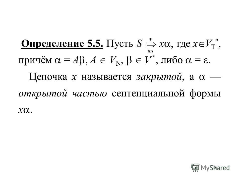 58 Определение 5.5. Пусть S x, где x V T *, причём = A, A V N,, либо =. Цепочка x называется закрытой, а открытой частью сентенциальной формы x.