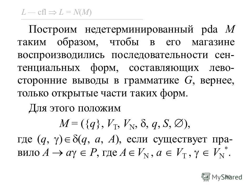 60 Построим недетерминированный pda M таким образом, чтобы в его магазине воспроизводились последовательности сен- тенциальных форм, составляющих лево- сторонние выводы в грамматике G, вернее, только открытые части таких форм. L cfl L = N(M) Для этог