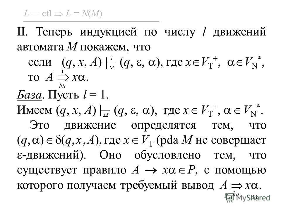 66 L cfl L = N(M) II. Теперь индукцией по числу l движений автомата M покажем, что если (q, x, A) (q,, ), где x V T +, V N *, то A x. База. Пусть l = 1. Имеем (q, x, A) (q,, ), где x V T +, V N *. Это движение определятся тем, что (q, ) (q,x,A),где x