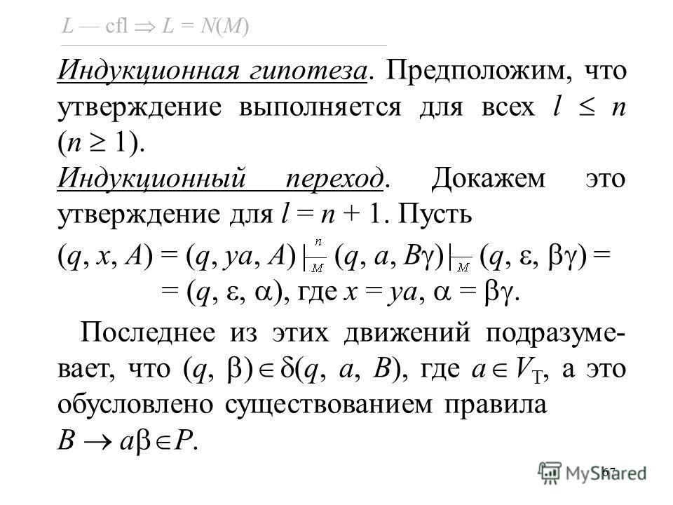 67 L cfl L = N(M) Индукционная гипотеза. Предположим, что утверждение выполняется для всех l n (n 1). Индукционный переход. Докажем это утверждение для l = n + 1. Пусть (q, x, A) = (q, ya, A) (q, a, B ) (q,, ) = = (q,, ), где x = ya, =. Последнее из