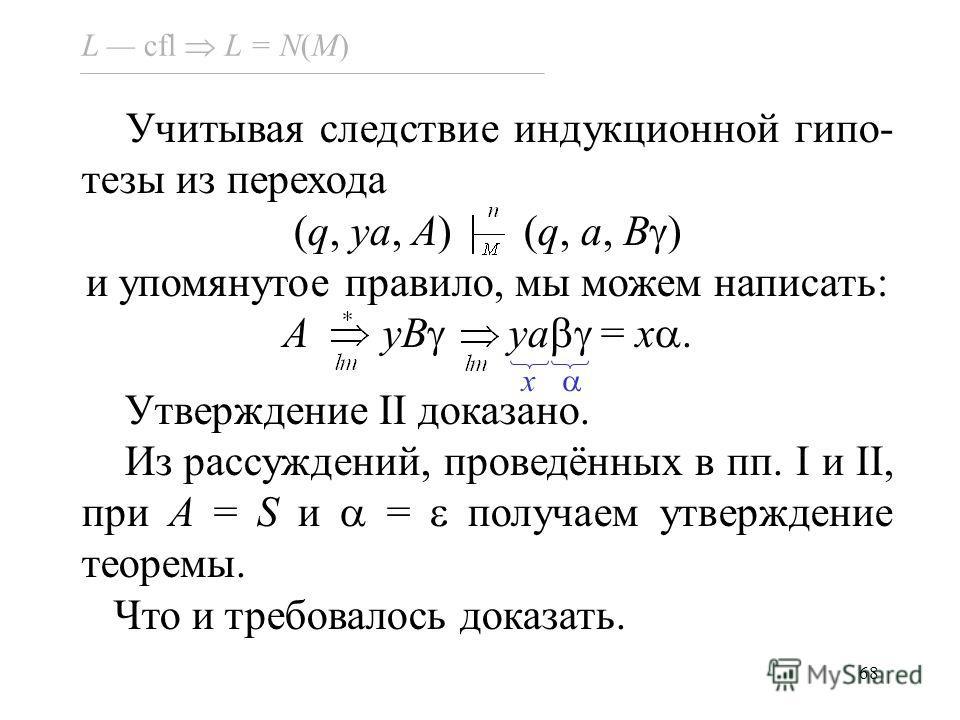 68 L cfl L = N(M) Учитывая следствие индукционной гипо- тезы из перехода (q, ya, A) (q, a, B ) и упомянутое правило, мы можем написать: A yB ya = x. Утверждение II доказано. Из рассуждений, проведённых в пп. I и II, при A = S и = получаем утверждение