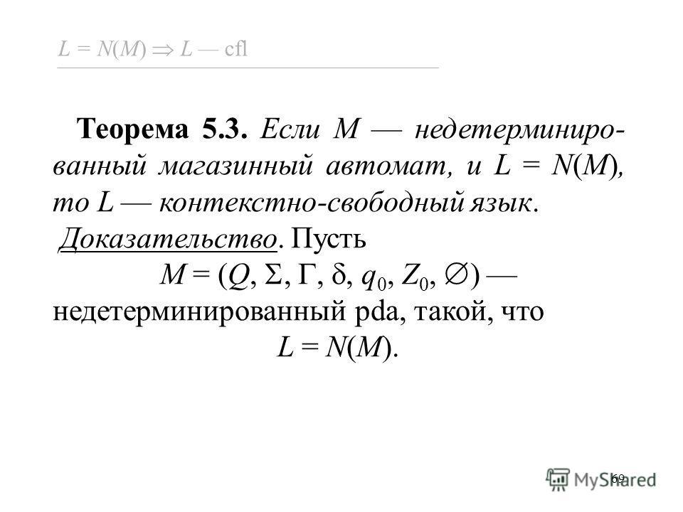 69 Теорема 5.3. Если M недетерминиро- ванный магазинный автомат, и L = N(M), то L контекстно-свободный язык. Доказательство. Пусть M = (Q,,,, q 0, Z 0, ) недетерминированный pda, такой, что L = N(M). L = N(M) L cfl