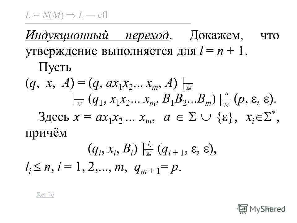 74 L = N(M) L cfl Индукционный переход. Докажем, что утверждение выполняется для l = n + 1. Пусть (q, x, A) = (q, ax 1 x 2... x m, A) (q 1, x 1 x 2... x m, B 1 B 2...B m ) (p,, ). Здесь x = ax 1 x 2... x m, a { }, x i *, причём (q i, x i, B i ) (q i