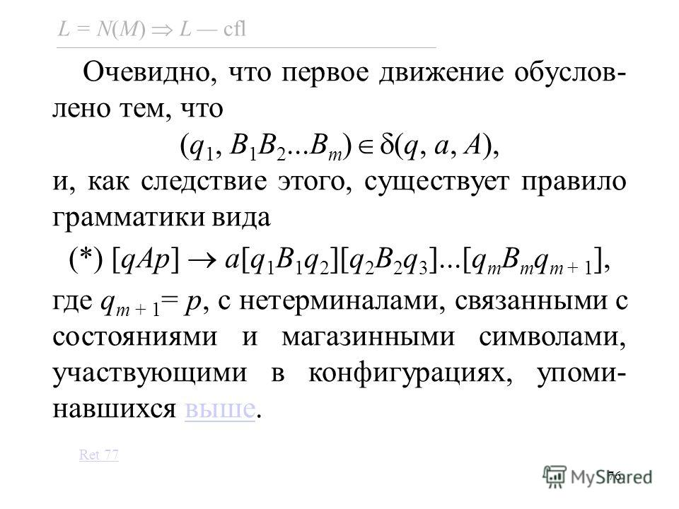 76 Очевидно, что первое движение обуслов- лено тем, что (q 1, B 1 B 2...B m ) (q, a, A), и, как следствие этого, существует правило грамматики вида (*) [qAp] a[q 1 B 1 q 2 ][q 2 B 2 q 3 ]...[q m B m q m + 1 ], где q m + 1 = p, с нетерминалами, связан
