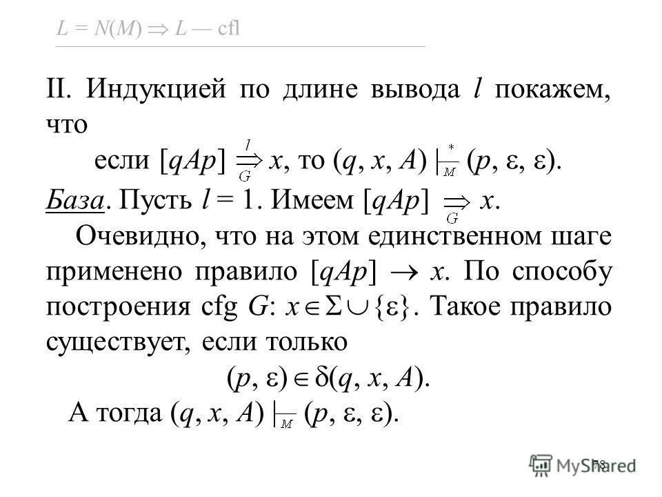 78 L = N(M) L cfl II. Индукцией по длине вывода l покажем, что если [qAp] x, то (q, x, A) (p,, ). База. Пусть l = 1. Имеем [qAp] x. Очевидно, что на этом единственном шаге применено правило [qAp] x. По способу построения cfg G: x { }. Такое правило с