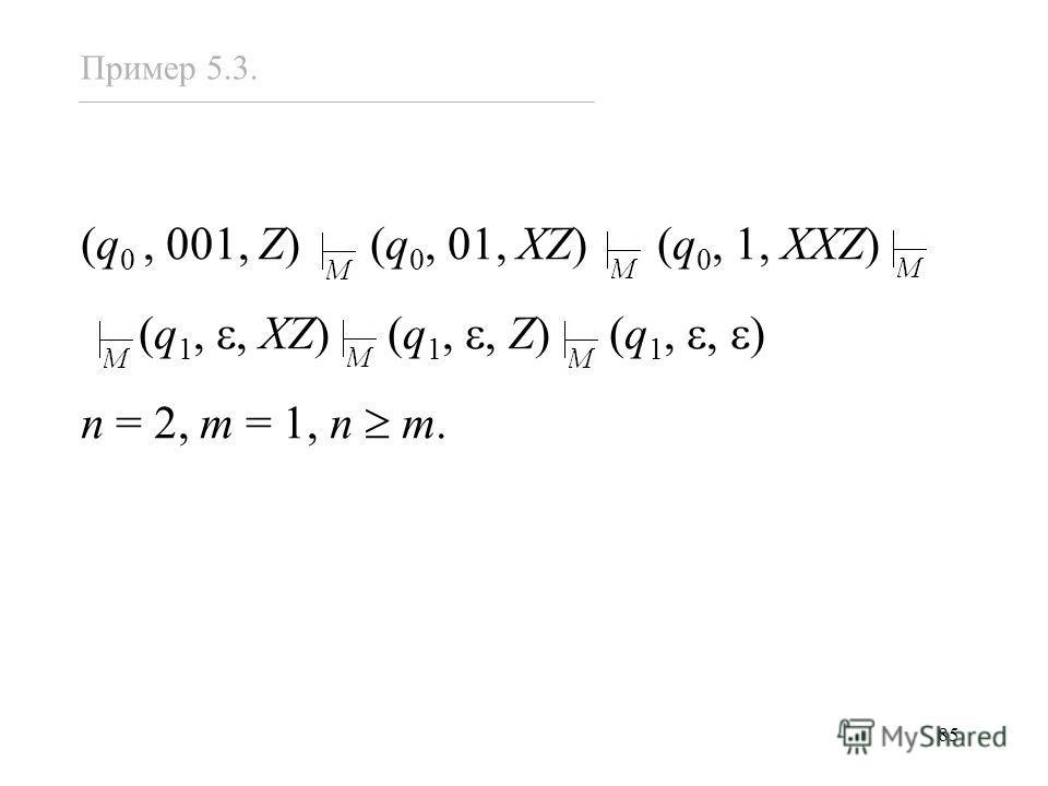85 (q 0, 001, Z) (q 0, 01, XZ) (q 0, 1, XXZ) (q 1,, XZ) (q 1,, Z) (q 1,, ) n = 2, m = 1, n m. Пример 5.3.