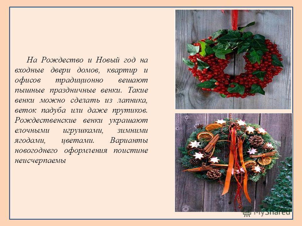 На Рождество и Новый год на входные двери домов, квартир и офисов традиционно вешают пышные праздничные венки. Такие венки можно сделать из лапника, веток падуба или даже прутиков. Рождественские венки украшают елочными игрушками, зимними ягодами, цв