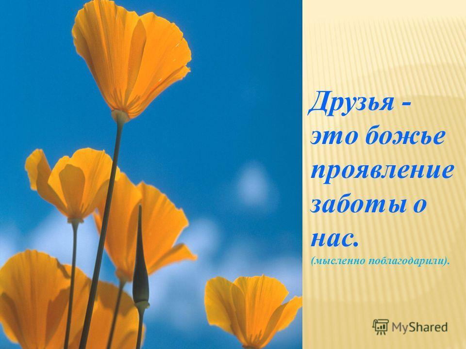 Друзья - это божье проявление заботы о нас. (мысленно поблагодарили).