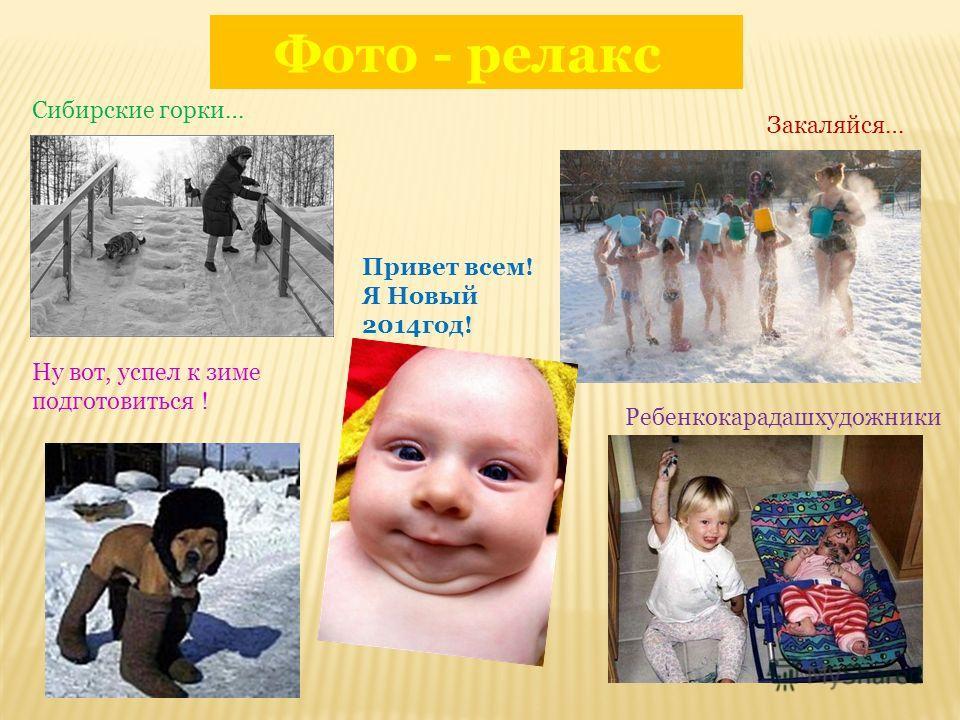 Фото - релакс Ну вот, успел к зиме подготовиться ! Сибирские горки… Закаляйся… Привет всем! Я Новый 2014год! Ребенкокарадашхудожники