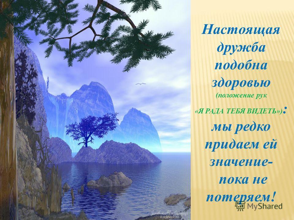 Настоящая дружба подобна здоровью (положение рук «Я РАДА ТЕБЯ ВИДЕТЬ») : мы редко придаем ей значение- пока не потеряем!