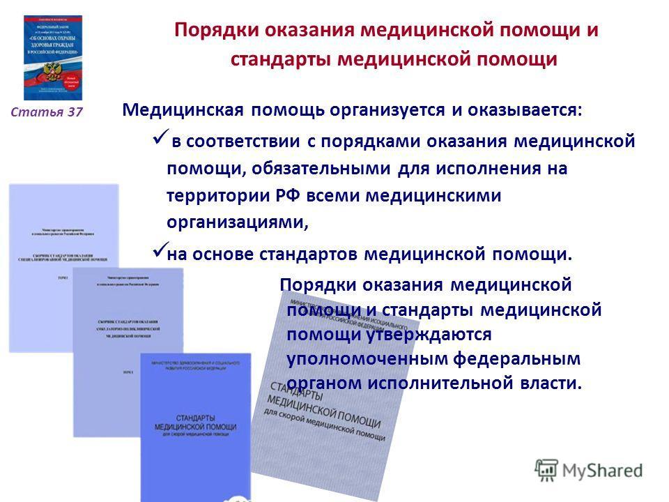 Статья 37 Порядки оказания медицинской помощи и стандарты медицинской помощи Медицинская помощь организуется и оказывается: в соответствии с порядками оказания медицинской помощи, обязательными для исполнения на территории РФ всеми медицинскими орган