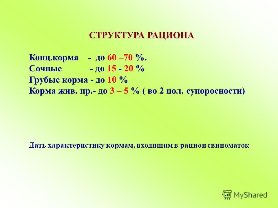 СТРУКТУРА РАЦИОНА Конц.корма - до 60 –70 %. Сочные - до 15 - 20 % Грубые корма - до 10 % Корма жив. пр.- до 3 – 5 % ( во 2 пол. супоросности) Дать характеристику кормам, входящим в рацион свиноматок