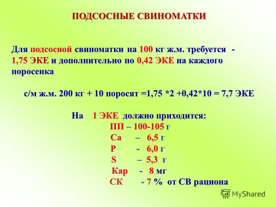 ПОДСОСНЫЕ СВИНОМАТКИ Для подсосной свиноматки на 100 кг ж.м. требуется - 1,75 ЭКЕ и дополнительно по 0,42 ЭКЕ на каждого поросенка с/м ж.м. 200 кг + 10 поросят =1,75 *2 +0,42*10 = 7,7 ЭКЕ На 1 ЭКЕ должно приходится: ПП – 100-105 г ПП – 100-105 г Ca –