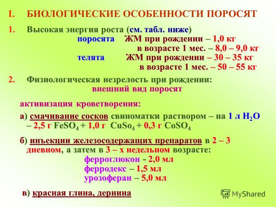 I.БИОЛОГИЧЕСКИЕ ОСОБЕННОСТИ ПОРОСЯТ 1.Высокая энергия роста (см. табл. ниже) поросята ЖМ при рождении – 1,0 кг поросята ЖМ при рождении – 1,0 кг в возрасте 1 мес. – 8,0 – 9,0 кг в возрасте 1 мес. – 8,0 – 9,0 кг телята ЖМ при рождении – 30 – 35 кг тел