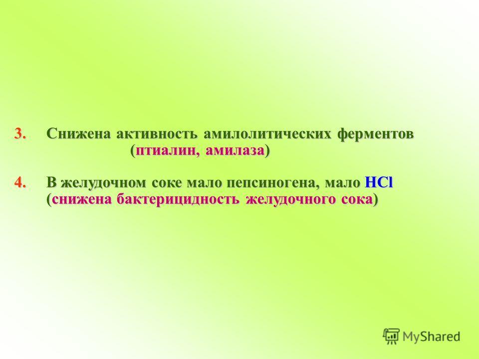 3.Снижена активность амилолитических ферментов (птиалин, амилаза) (птиалин, амилаза) 4.В желудочном соке мало пепсиногена, мало HCl (снижена бактерицидность желудочного сока)