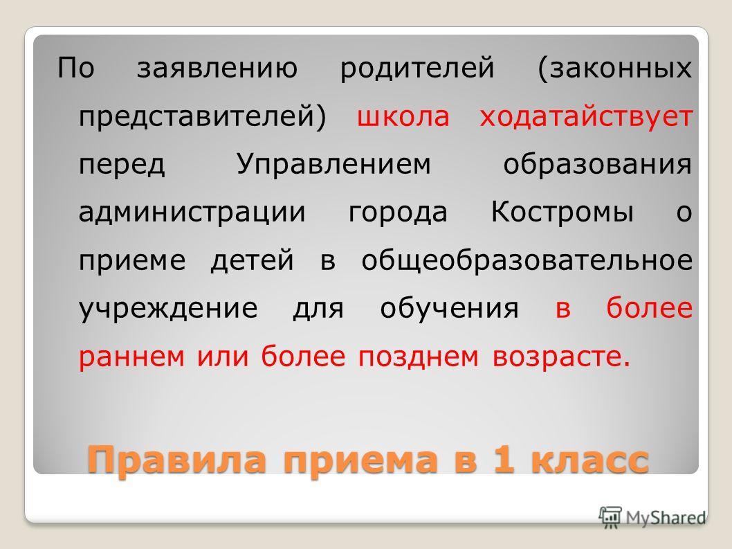 По заявлению родителей (законных представителей) школа ходатайствует перед Управлением образования администрации города Костромы о приеме детей в общеобразовательное учреждение для обучения в более раннем или более позднем возрасте. Правила приема в