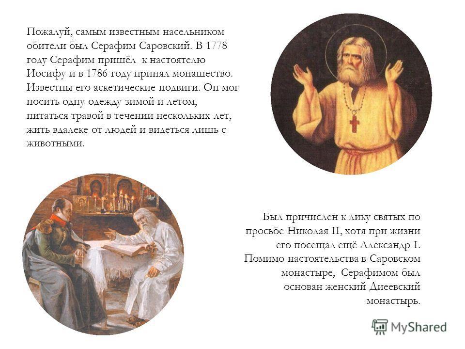 Был причислен к лику святых по просьбе Николая II, хотя при жизни его посещал ещё Александр I. Помимо настоятельства в Саровском монастыре, Серафимом был основан женский Диеевский монастырь. Пожалуй, самым известным насельником обители был Серафим Са