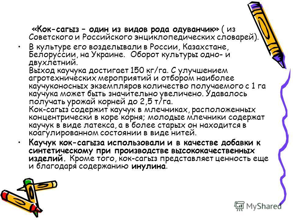 «Кок-сагыз – один из видов рода одуванчик» ( из Советского и Российского энциклопедических словарей). В культуре его возделывали в России, Казахстане, Белоруссии, на Украине. Оборот культуры одно- и двухлетний. Выход каучука достигает 150 кг/га. С ул