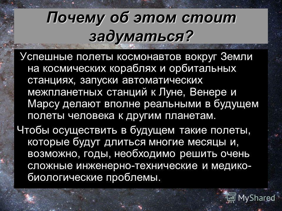 Почему об этом стоит задуматься? Успешные полеты космонавтов вокруг Земли на космических кораблях и орбитальных станциях, запуски автоматических межпланетных станций к Луне, Венере и Марсу делают вполне реальными в будущем полеты человека к другим пл