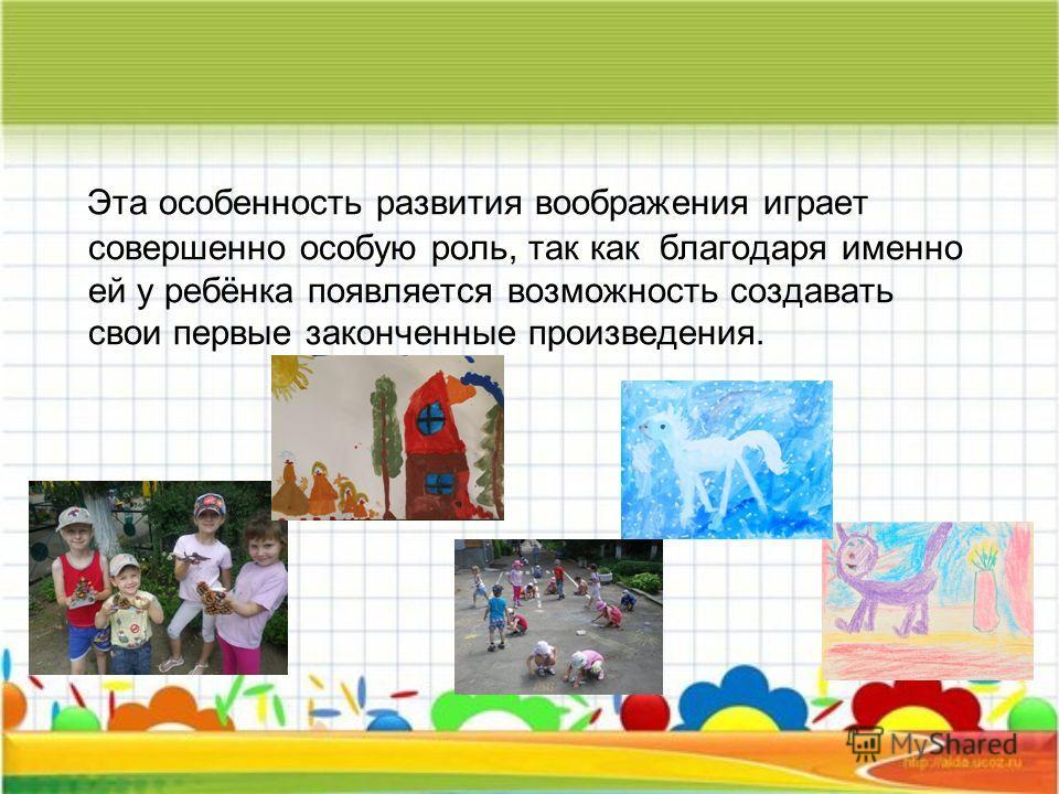Эта особенность развития воображения играет совершенно особую роль, так как благодаря именно ей у ребёнка появляется возможность создавать свои первые законченные произведения.