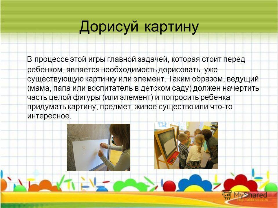 Дорисуй картину В процессе этой игры главной задачей, которая стоит перед ребенком, является необходимость дорисовать уже существующую картинку или элемент. Таким образом, ведущий (мама, папа или воспитатель в детском саду) должен начертить часть цел