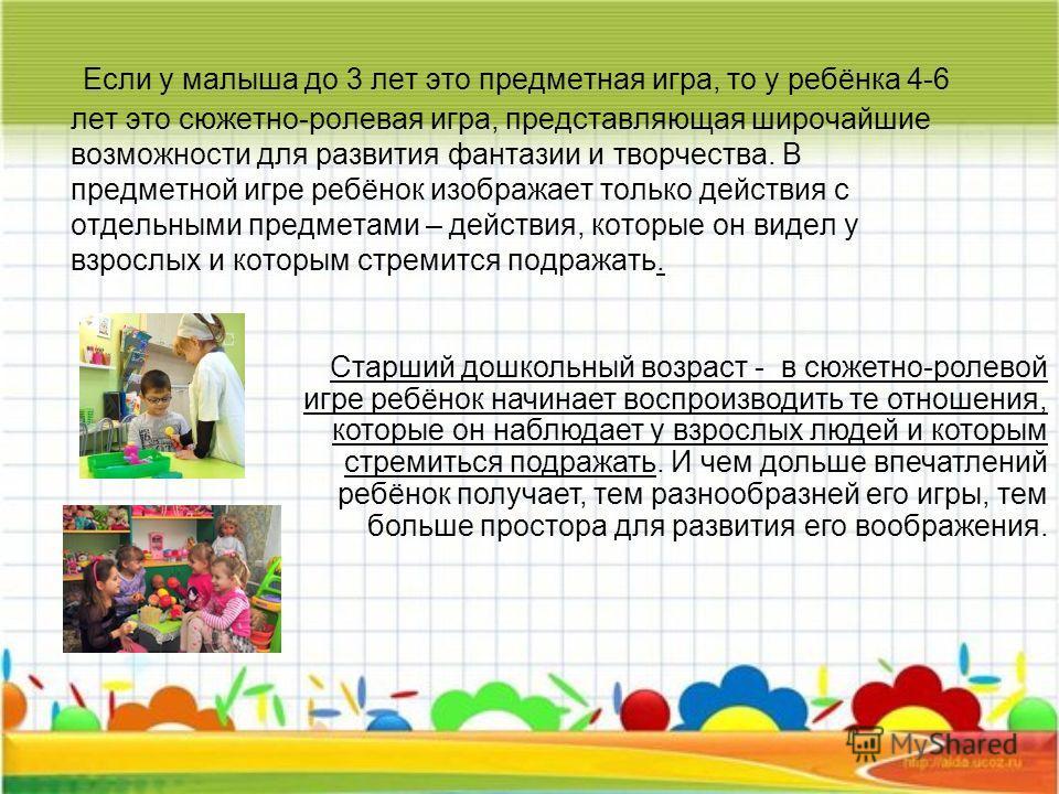 Если у малыша до 3 лет это предметная игра, то у ребёнка 4-6 лет это сюжетно-ролевая игра, представляющая широчайшие возможности для развития фантазии и творчества. В предметной игре ребёнок изображает только действия с отдельными предметами – действ