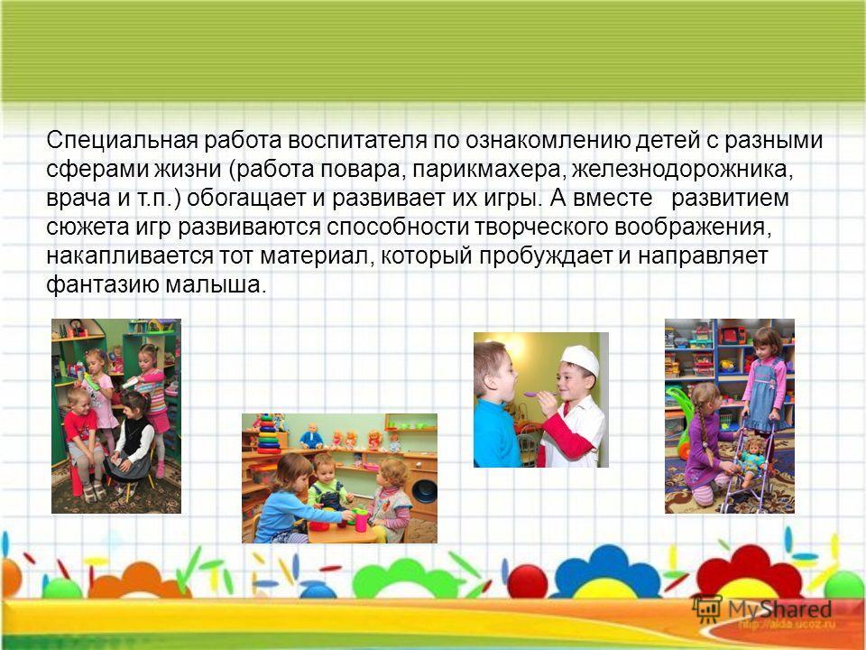 Специальная работа воспитателя по ознакомлению детей с разными сферами жизни (работа повара, парикмахера, железнодорожника, врача и т.п.) обогащает и развивает их игры. А вместе развитием сюжета игр развиваются способности творческого воображения, на