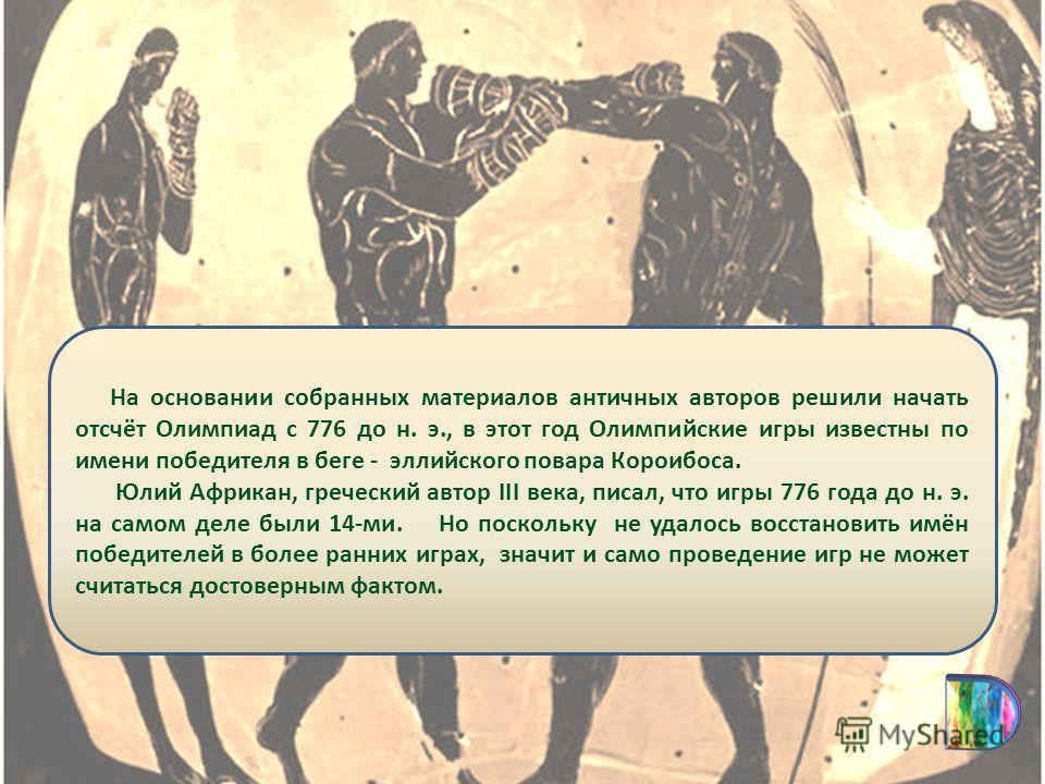 На основании собранных материалов античных авторов решили начать отсчёт Олимпиад с 776 до н. э., в этот год Олимпийские игры известны по имени победителя в беге - эллийского повара Короибоса. Юлий Африкан, греческий автор III века, писал, что игры 77
