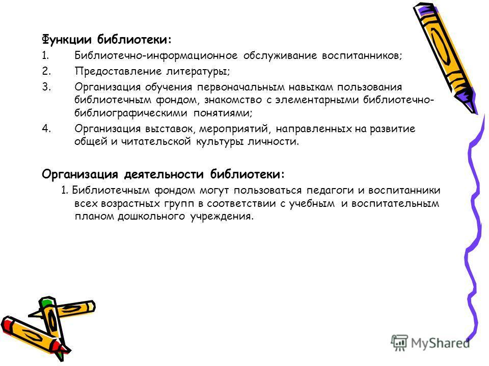 Функции библиотеки: 1.Библиотечно-информационное обслуживание воспитанников; 2.Предоставление литературы; 3.Организация обучения первоначальным навыкам пользования библиотечным фондом, знакомство с элементарными библиотечно- библиографическими поняти