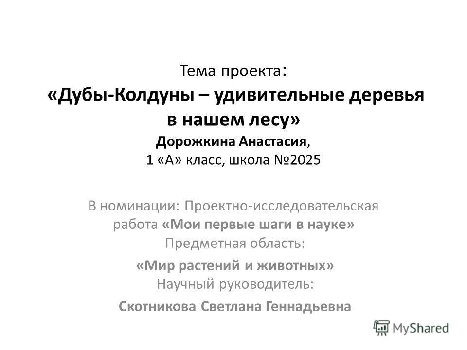 Тема проекта : «Дубы-Колдуны – удивительные деревья в нашем лесу» Дорожкина Анастасия, 1 «А» класс, школа 2025 В номинации: Проектно-исследовательская работа «Мои первые шаги в науке» Предметная область: «Мир растений и животных» Научный руководитель