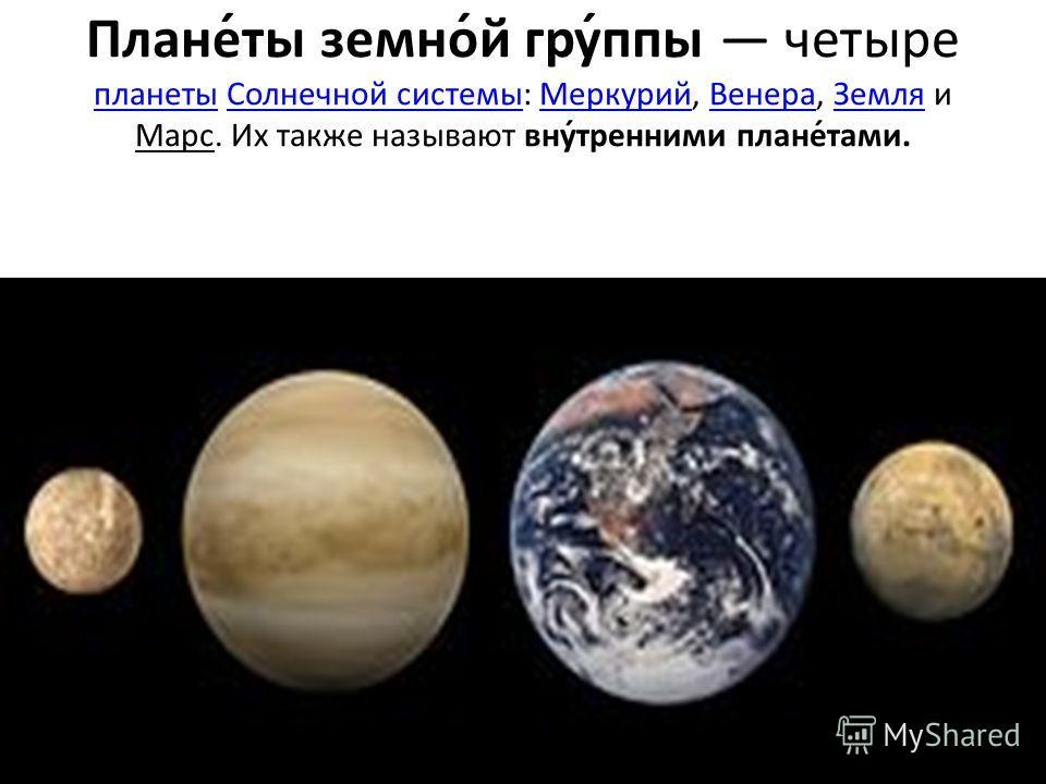 Плане́ты земно́й гру́ппы четыре планеты Солнечной системы: Меркурий, Венера, Земля и Марс. Их также называют вну́тренними плане́тами. планетыСолнечной системыМеркурийВенераЗемля