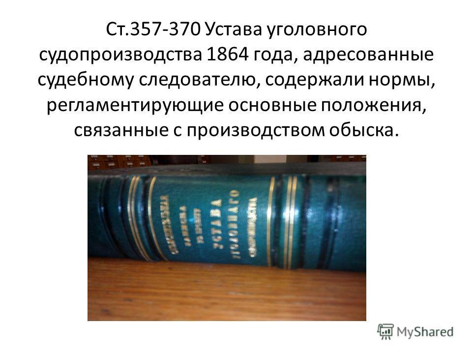 Ст.357-370 Устава уголовного судопроизводства 1864 года, адресованные судебному следователю, содержали нормы, регламентирующие основные положения, связанные с производством обыска.