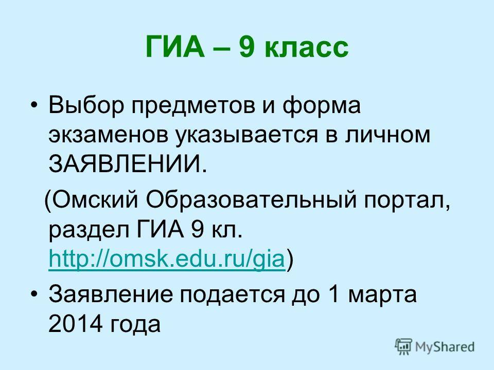 ГИА – 9 класс Выбор предметов и форма экзаменов указывается в личном ЗАЯВЛЕНИИ. (Омский Образовательный портал, раздел ГИА 9 кл. http://omsk.edu.ru/gia) http://omsk.edu.ru/gia Заявление подается до 1 марта 2014 года