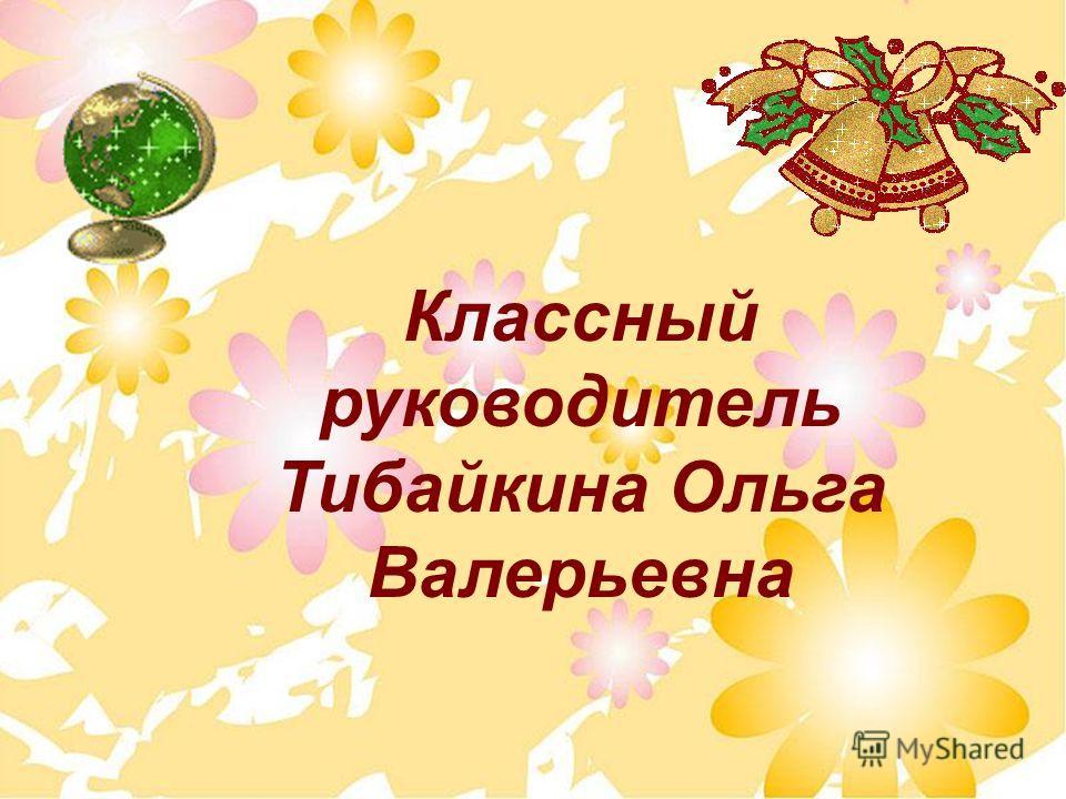 Классный руководитель Тибайкина Ольга Валерьевна