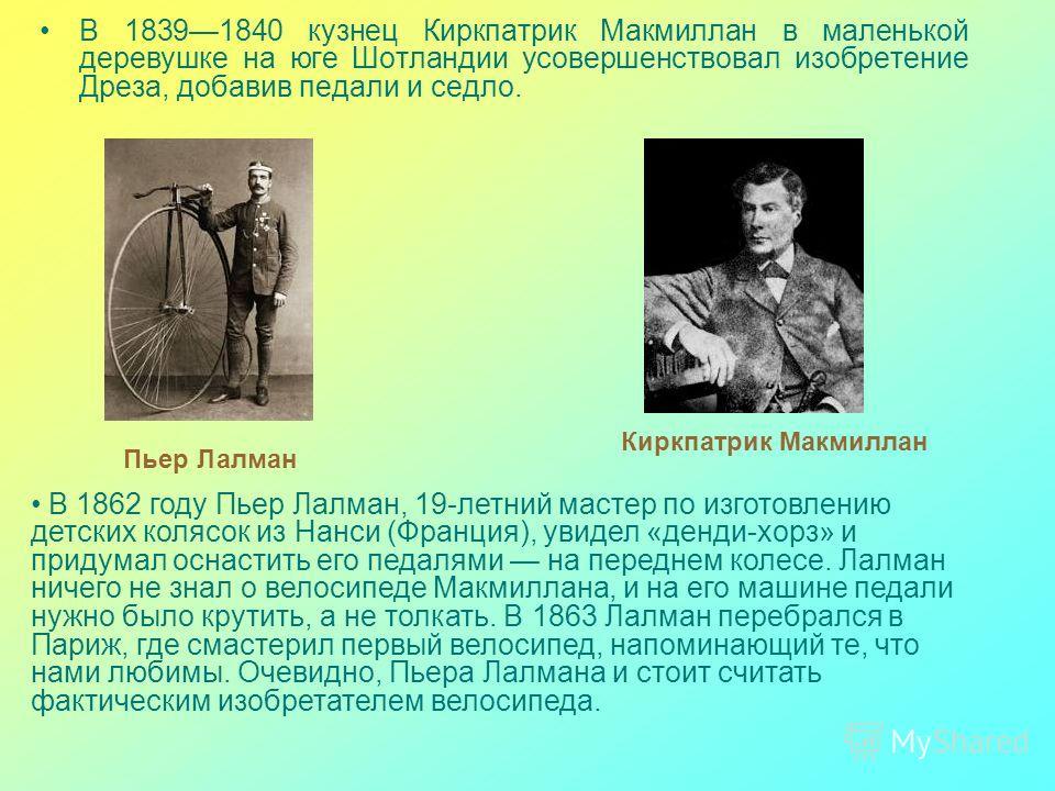 В 18391840 кузнец Киркпатрик Макмиллан в маленькой деревушке на юге Шотландии усовершенствовал изобретение Дреза, добавив педали и седло. Киркпатрик Макмиллан В 1862 году Пьер Лалман, 19-летний мастер по изготовлению детских колясок из Нанси (Франция