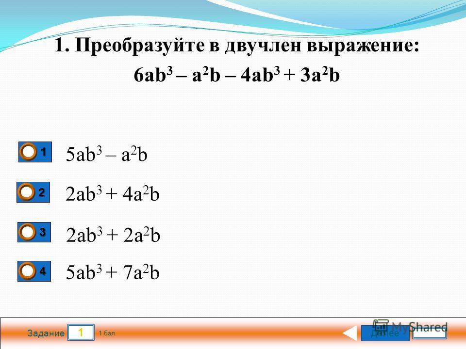 Далее 1 Задание 1 бал. 1111 2222 3333 4444 5ab 3 – a 2 b 2ab 3 + 4a 2 b 1. Преобразуйте в двучлен выражение: 6ab 3 – a 2 b – 4ab 3 + 3a 2 b 2ab 3 + 2a 2 b 5ab 3 + 7a 2 b