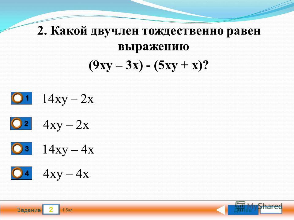 Далее 2 Задание 1 бал. 1111 2222 3333 4444 4xy – 4x 4xy – 2x 14xy – 2x 14xy – 4x 2. Какой двучлен тождественно равен выражению (9xy – 3x) - (5xy + x)?