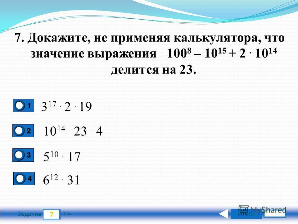 Итоги 7 Задание 1 бал. 1111 2222 3333 4444 7. Докажите, не применяя калькулятора, что значение выражения 100 8 – 10 15 + 2. 10 14 делится на 23. 3 17. 2. 19 10 14. 23. 4 5 10. 17 6 12. 31