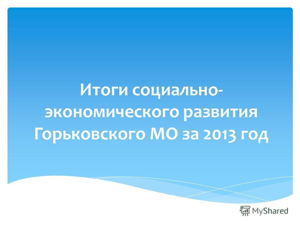 Итоги социально- экономического развития Горьковского МО за 2013 год