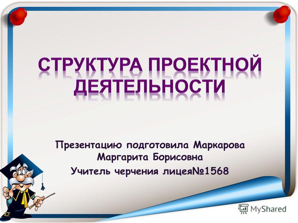 Презентацию подготовила Маркарова Маргарита Борисовна Учитель черчения лицея1568