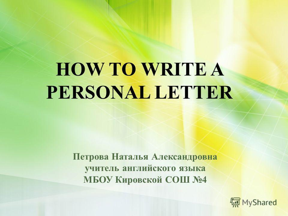 HOW TO WRITE A PERSONAL LETTER Петрова Наталья Александровна учитель английского языка МБОУ Кировской СОШ 4