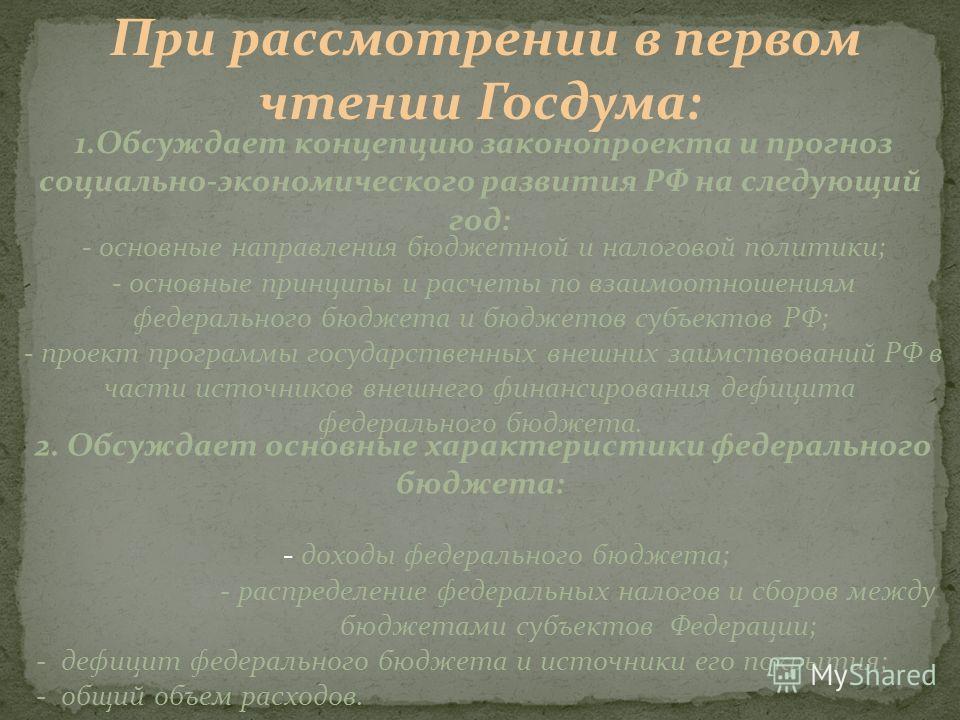 При рассмотрении в первом чтении Госдума: 1.Обсуждает концепцию законопроекта и прогноз социально-экономического развития РФ на следующий год: - основные направления бюджетной и налоговой политики; - основные принципы и расчеты по взаимоотношениям фе
