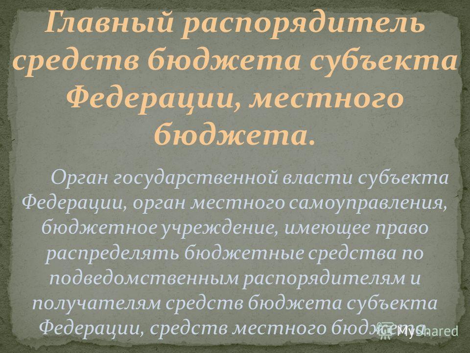 Главный распорядитель средств бюджета субъекта Федерации, местного бюджета. Орган государственной власти субъекта Федерации, орган местного самоуправления, бюджетное учреждение, имеющее право распределять бюджетные средства по подведомственным распор